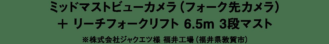 ミッドマストビューカメラ(フォーク先カメラ)+リーチフォークリフト 6.5m 3段マスト※株式会社ジャクエツ様 福井工場(福井県敦賀市)